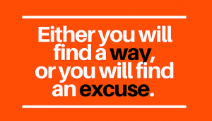either you will find a way or you'll find an excuse